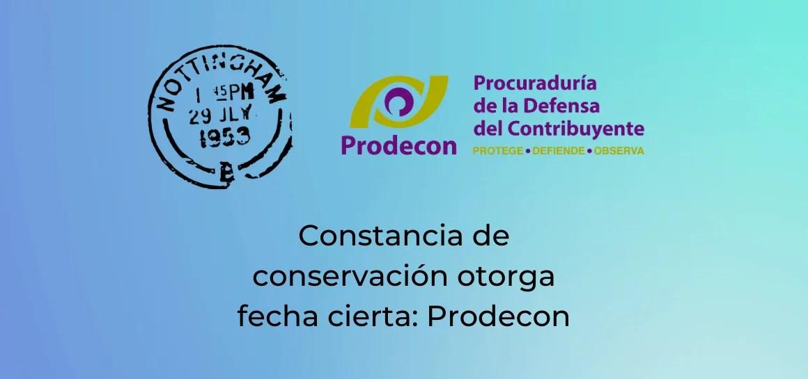 Prodecon indica que la constancia de conservación en documentos con firma electrónica avanzada permite cubrir requisito de fecha cierta