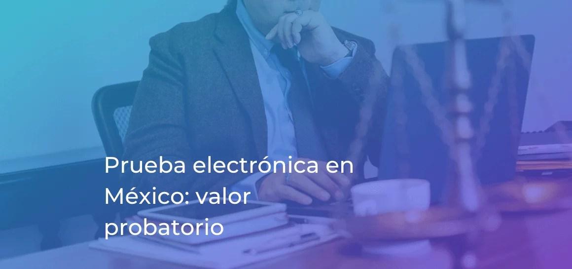 Prueba electrónica. Valor probatorio del mensaje de datos en México