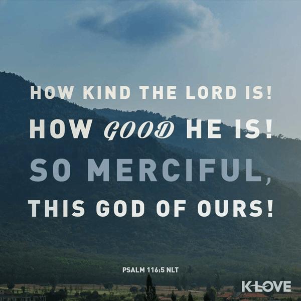 Psalm 116:5 (NLT)