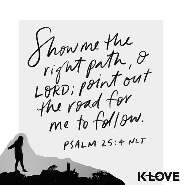 Psalm 25:4 (NLT)