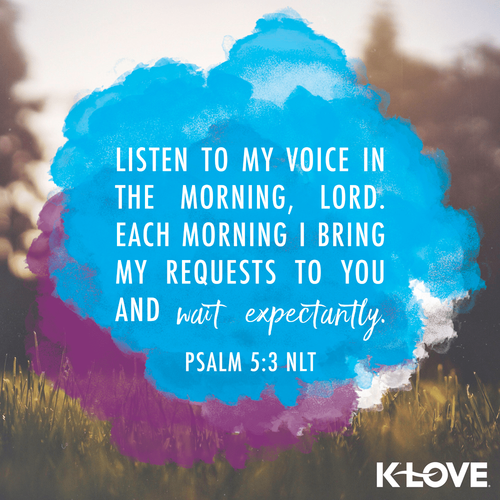 Psalm 5:3 (NLT)