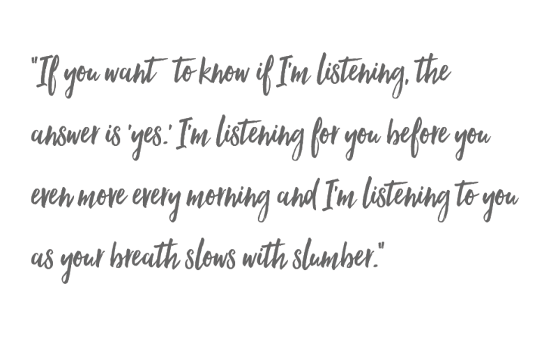 If you want to know if I'm listening, the answer is 'yes.' I'm listening for you before you even move every morning and I'm listening to you as your breath slows with slumber.