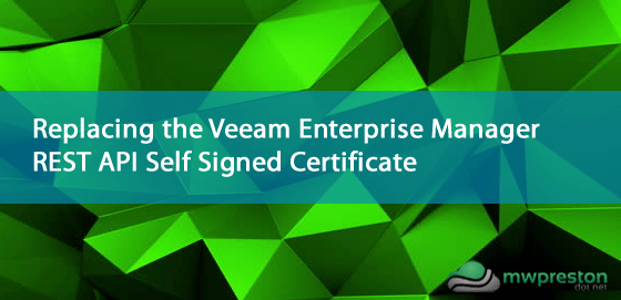 Replacing the Veeam Enterprise Manager REST API Self Signed