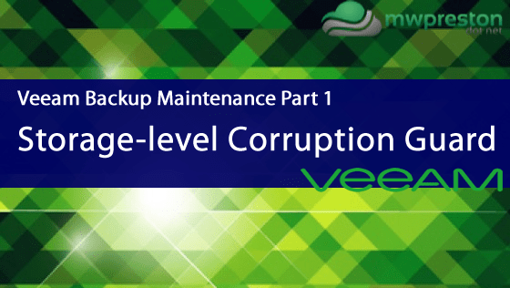 Veeam Backup Maintenance- Part 1 - Storage-level Corruption Guard