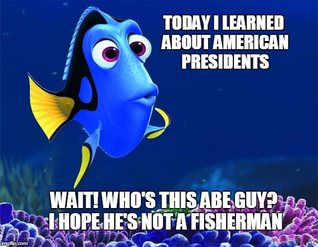 "Dory from ""Finding Nemo"" thinking: Today I learned about American Presidents. Wait! Who's this Abe guy? I hope he's not a fisherman."