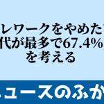 「テレワークをやめたい」20代が最多で67.4%! を考える