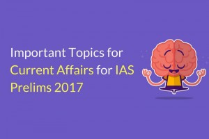 IAS Prelims 2017 Important Topics on Current Affairs