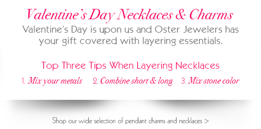 Valentine's Day Necklaces and Charms Perfect for layering.  Valentine's Day is just around the corner and Oster Jewelers has your gift covered. Shop our wide selection of pendant charms and necklaces!