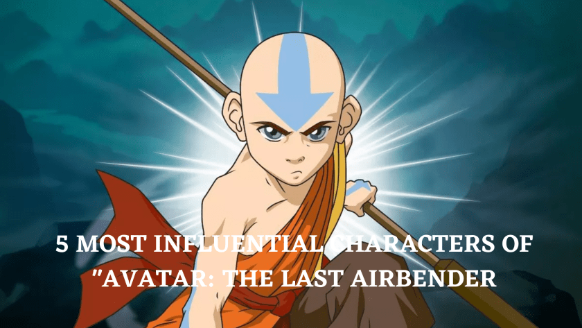 5 MOST INFLUENTIAL CHARACTERS OF _AVATAR_ THE LAST AIRBENDER