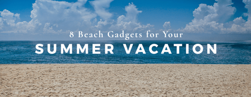 8 of the Best Beach Gadgets for Your Summer Vacation