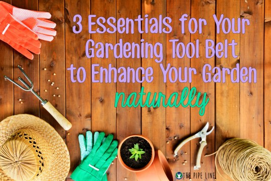 Piping Rock - The Pipe Line - 5 Essentials for Your Gardening Tool Belt to Enhance Your Garden Naturally
