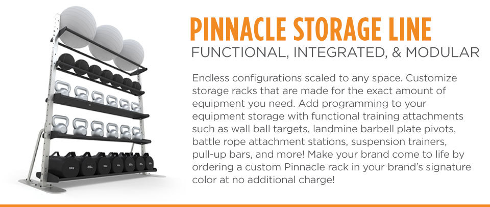 Pinnacle Storage Line - Endless configurations scaled to any space. Customize storage racks that are made for the exact amount of equipment you need. Add programming to your equipment storage with functional training attachments such as wall ball targets, landmine barbell plate pivots, battle rope attachment stations, suspension trainers, pull-up bars, and more! Make your brand come to life by ordering a custom Pinnacle rack in your brand's signature color at no additional charge!