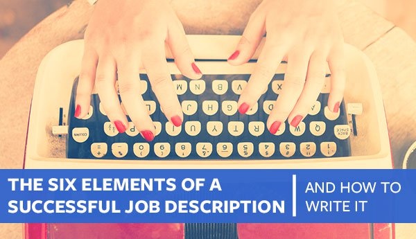 The Six Elements of A Successful Job Description (And How to Write It)