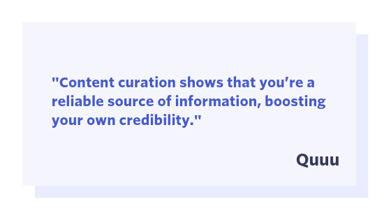 Content curation shows that you're a reliable source of information, boosting your own credibility.