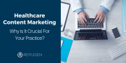 Healthcare Content Marketing: Why is It Crucial For Your Practice