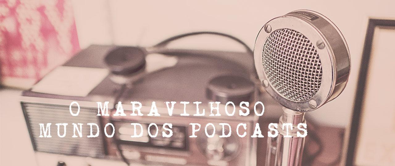 O maravilhoso mundo dos Podcasts