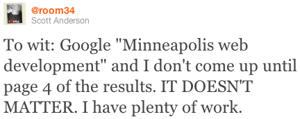 "To wit: Google ""Minneapolis web development"" and I don't come up until page 4 of the results. IT DOESN'T MATTER. I have plenty of work."