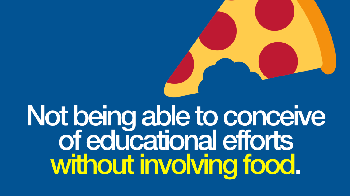 Not being able to conceive of educational efforts without involving food.