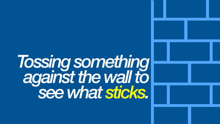 Tossing something against the wall to see what sticks.