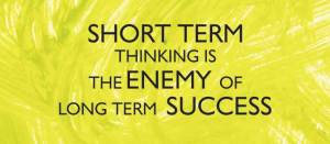 Short term thinking is the enemy of long term success