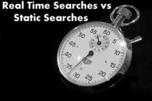 Real Time Searches vs Static Searches