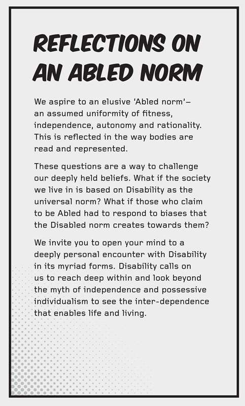 Text: REFLECTIONS ON AN ABLED NORM We aspire to an elusive 'Abled norm' - an assumed uniformity of fitness, independence, autonomy and rationality. This is reflected in the way bodies are read and represented. These questions are a way to challenge our deeply held beliefs. What if the society we live in is based on Disability as the universal norm? What if those who claim to be Abled had to respond to biases that the Disabled norm creates towards them? We invite you to open your mind to a deeply personal encounter with Disability in its myriad forms. Disability calls on us to reach deep within and look beyond the myth of independence and possessive individualism to see the inter-dependence that enables life and living.