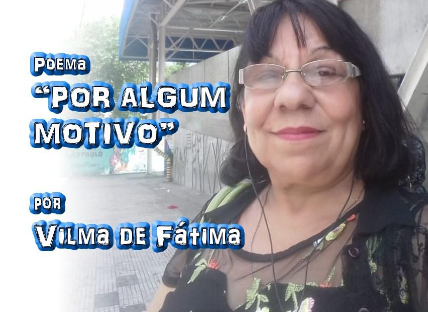 """Poema """"POR ALGUM MOTIVO"""" por Vilma de Fátima - Pílulas de Poesia"""