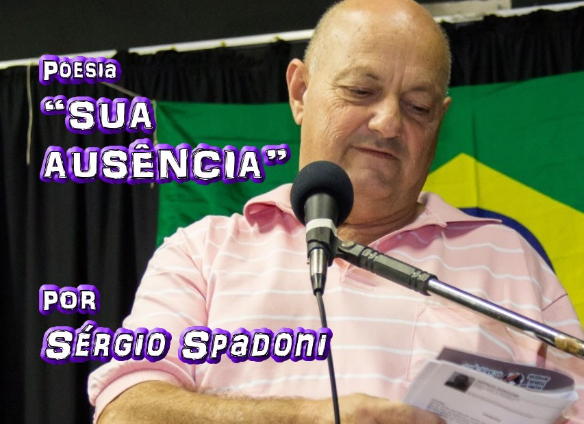 "11 - ""SUA AUSÊNCIA"" por Sérgio Spadoni - poema - Pílulas de Poesia"