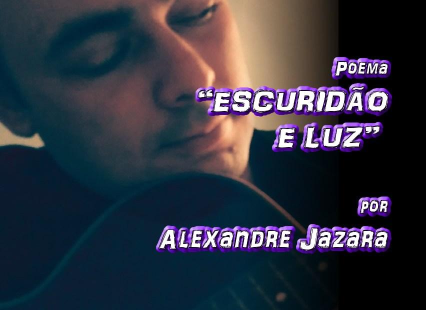 "03 - Poema ""ESCURIDÃO E LUZ"" por Alexandre Jazara - Pílulas de Poesia"
