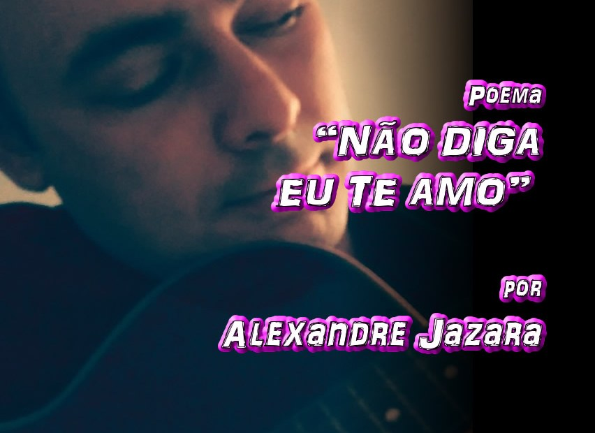 """04 - Poema """"NÃO DIGA EUTE AMO"""" por Alexandre Jazara - Pílulas de Poesia"""