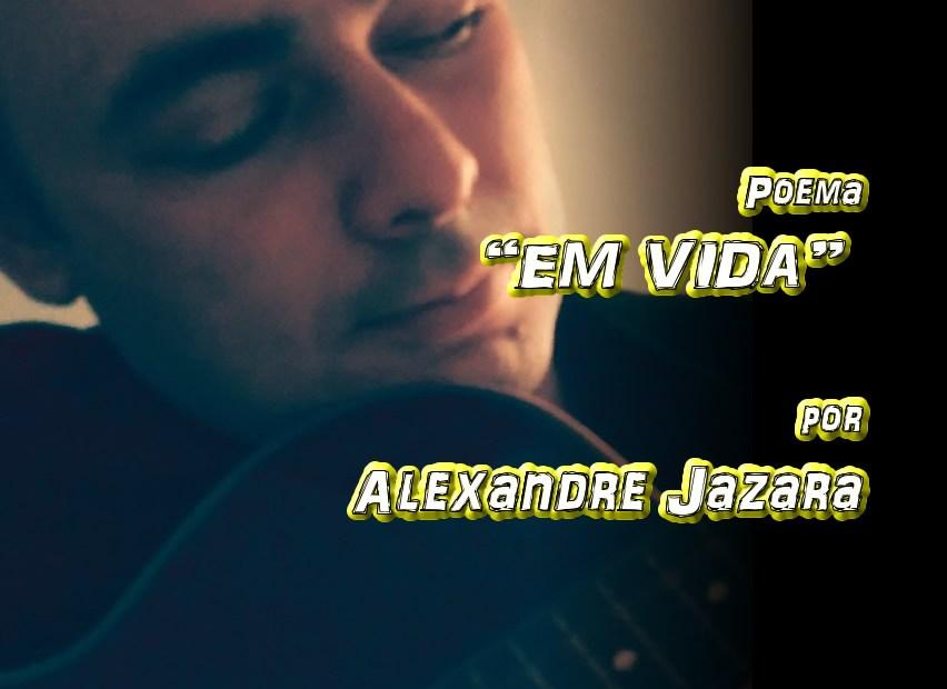 "05 - Poema ""EM VIDA"" por Alexandre Jazara - Pílulas de Poesia"