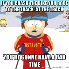 If you creash the bike you rode to the track, at the track- You're gonna have a bad time