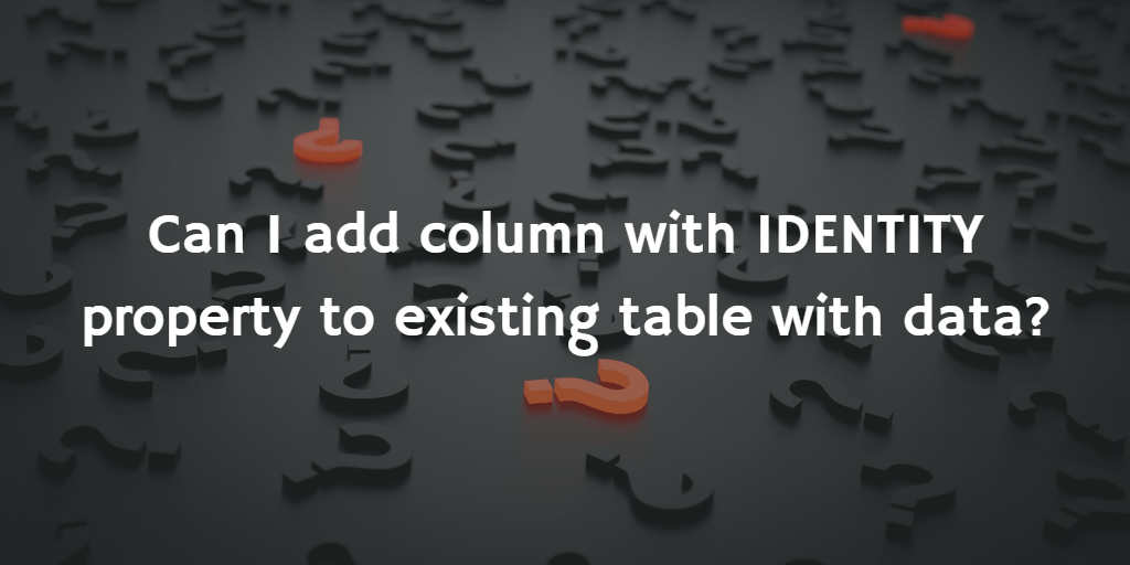 QuickQuestion: Can I add column with IDENTITY property to existing table with data?