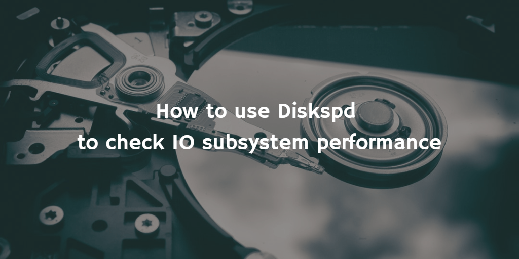 How to use Diskspd to check IO subsystem performance
