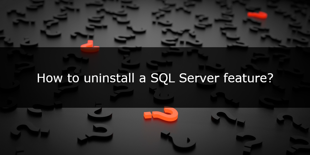 QuickQuestion: How to uninstall a SQL Server feature?