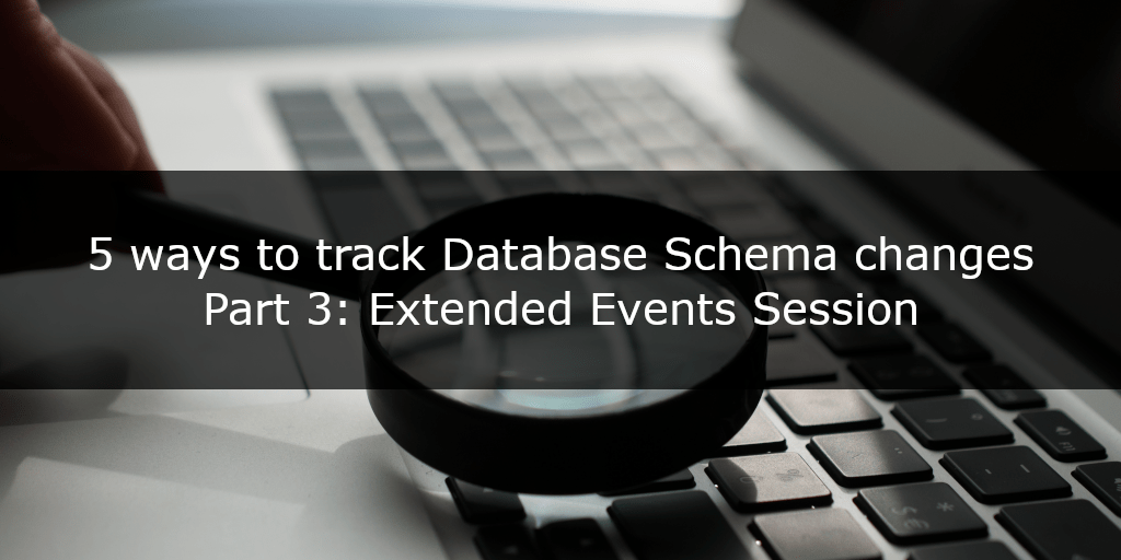 5 ways to track database schema changes - part 3 - Extended Events Session