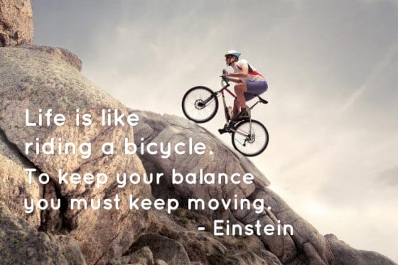 Life is like riding a bicycle. To keep your balance you must keep moving. - Einstein
