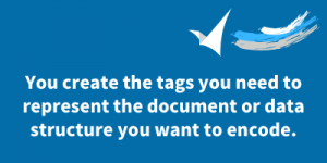 you create the tags you need to represent the document or data structure you want to encode