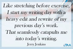 """""""Like stretching before exercise, I start my writing day with a heavy edit and rewrite of my previous day's work. That seamlessly catapults me into today's writing."""" – Jerry Jenkins"""