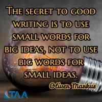 """""""The secret to good writing is to use small words for big ideas, not to use big words for small ideas."""" ~Oliver Markus"""