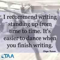 """""""I recommend writing standing up from time to time. It's easier to dance when you finish writing."""" ~Diego Ramos"""