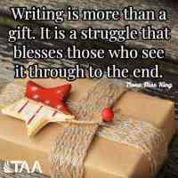 """""""Writing is more than a gift. It is a struggle that blesses those who see it through to the end."""" ~Nona Mae King"""