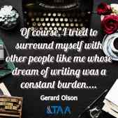 """""""Of course, I tried to surround myself with other people like me whose dream of writing was a constant burden...."""" ~Gerald Olson"""