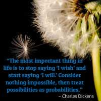 """""""The most important thing in life is to stop saying 'I wish' and start saying 'I will.' Consider nothing impossible, then treat possibilities as probabilities."""" – Charles Dickens"""
