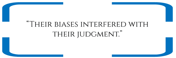 """""""Their biases interfered with their judgment."""""""