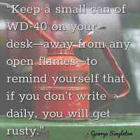 """""""Keep a small can of WD-40 on your desk—away from any open flames—to remind yourself that if you don't write daily, you will get rusty."""" – George Singleton"""