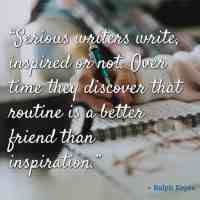 """""""Serious writers write, inspired or not. Over time they discover that routine is a better friend than inspiration."""" – Ralph Keyes"""