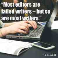 """""""Most editors are failed writers – but so are most writers."""" – T.S. Eliot"""