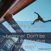 """""""Even the greatest was once a beginner. Don't be afraid to take that first step."""" ~ Muhammad Ali"""