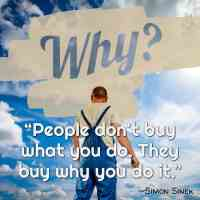 """""""People don't buy what you do. They buy why you do it."""" ~Simon Sinek"""